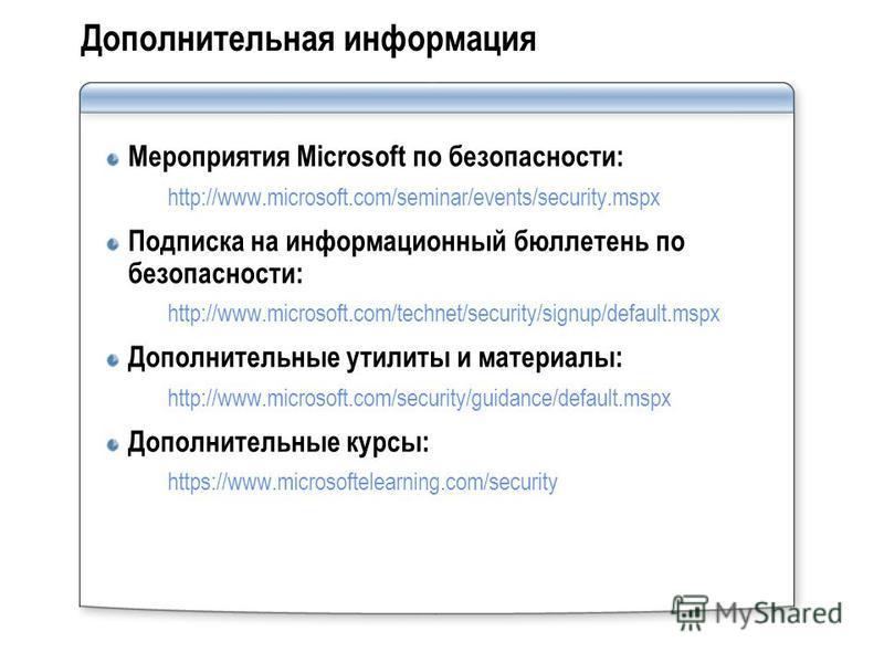 Дополнительная информация Мероприятия Microsoft по безопасности: http://www.microsoft.com/seminar/events/security.mspx Подписка на информационный бюллетень по безопасности: http://www.microsoft.com/technet/security/signup/default.mspx Дополнительные