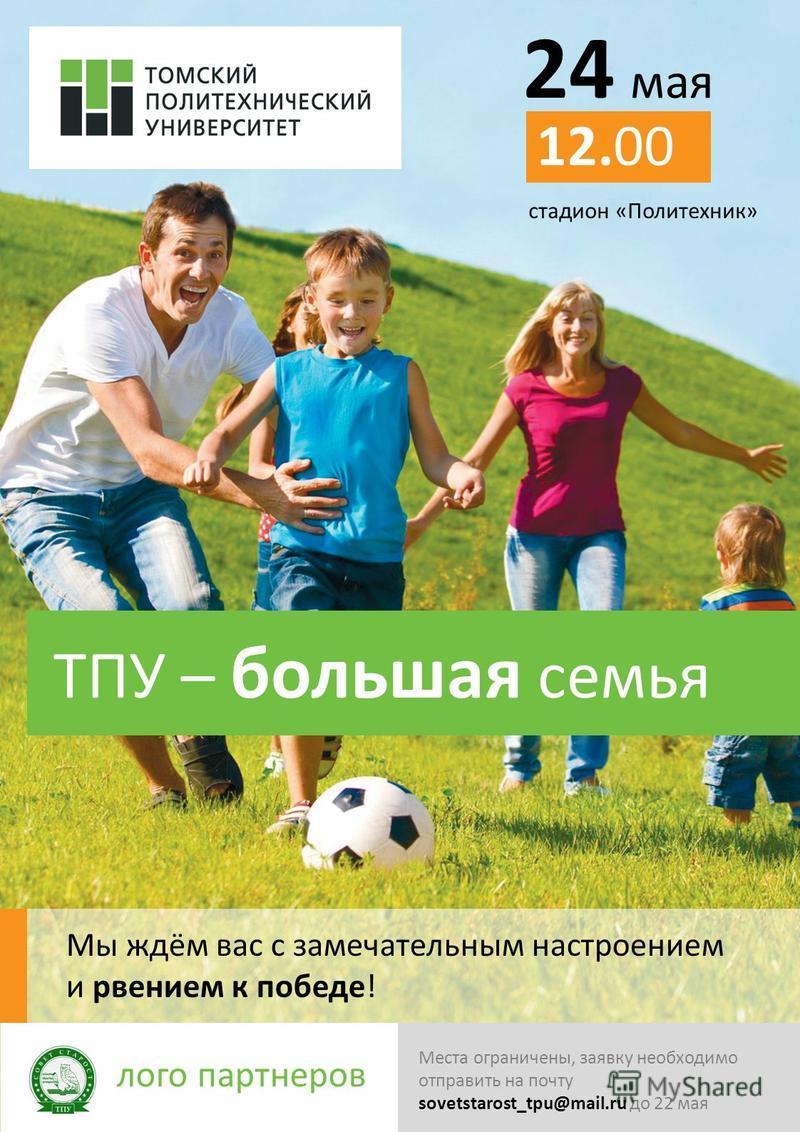 24 мая 12.00 стадион «Политехник» ТПУ – большая семья Мы ждём вас с замечательным настроением и рвением к победе! лого партнеров Места ограничены, заявку необходимо отправить на почту sovetstarost_tpu@mail.ru до 22 мая