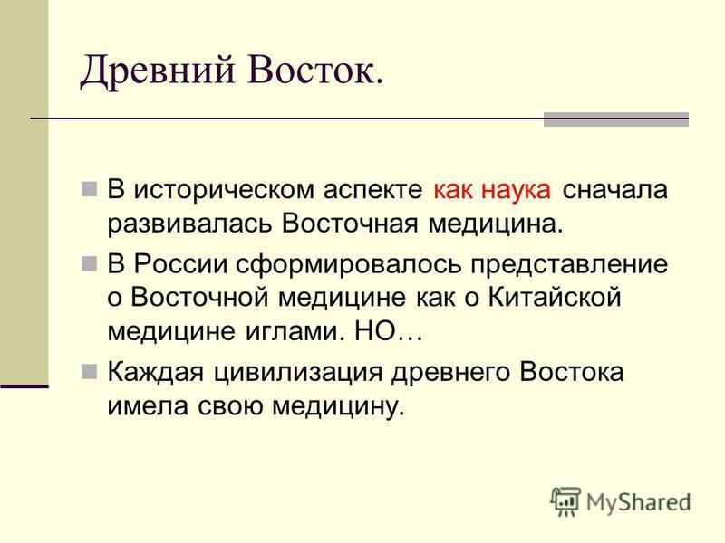 Древний Восток. В историческом аспекте как наука сначала развивалась Восточная медицина. В России сформировалось представление о Восточной медицине как о Китайской медицине иглами. НО… Каждая цивилизация древнего Востока имела свою медицину.