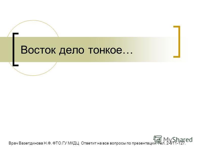 Восток дело тонкое… Врач Вазетдинова Н.Ф. ФТО.ГУ МКДЦ Ответит на все вопросы по презентации. Тел. 2-911-127.