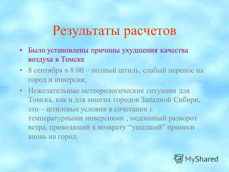 Результаты расчетов Было установлены причины ухудшения качества воздуха в Томске 8 сентября в 8:00 – полный штиль, слабый перенос на город и инверсия; Нежелательные метеорологические ситуации для Томска, как и для многих городов Западной Сибири, это