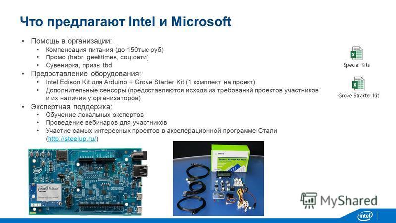 Что предлагают Intel и Microsoft Помощь в организации: Компенсация питания (до 150 тыс руб) Промо (habr, geektimes, соц.сети) Сувенирка, призы tbd Предоставление оборудования: Intel Edison Kit для Arduino + Grove Starter Kit (1 комплект на проект) До