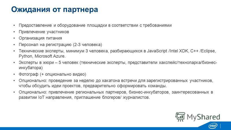 Ожидания от партнера Предоставление и оборудование площадки в соответствии с требованиями Привлечение участников Организация питания Персонал на регистрацию (2-3 человека) Технические эксперты, минимум 3 человека, разбирающихся в JavaScript /Intel XD