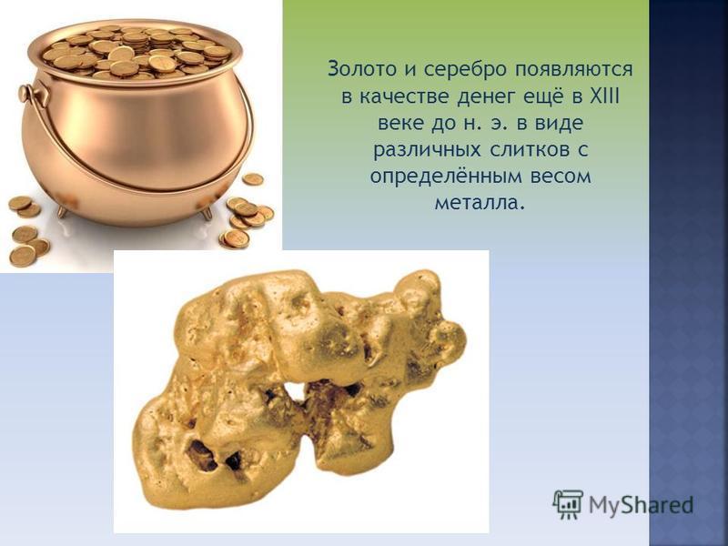 Золото и серебро появляются в качестве денег ещё в XIII веке до н. э. в виде различных слитков с определённым весом металла.