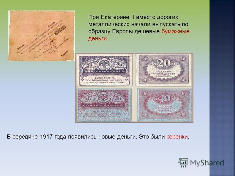При Екатерине II вместо дорогих металлических начали выпускать по образцу Европы дешевые бумажные деньги. В середине 1917 года появились новые деньги. Это были керенки.