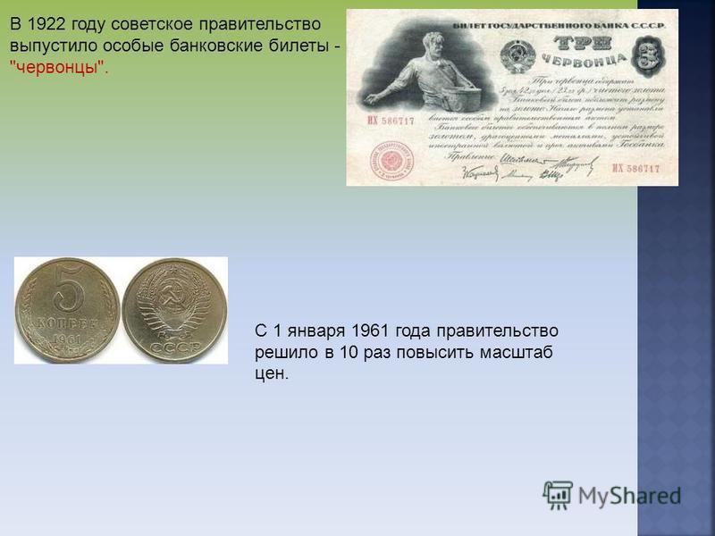 В 1922 году советское правительство выпустило особые банковские билеты - червонцы. С 1 января 1961 года правительство решило в 10 раз повысить масштаб цен.