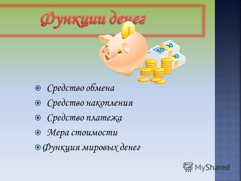 Средство обмена Средство накопления Средство платежа Мера стоимости Функция мировых денег