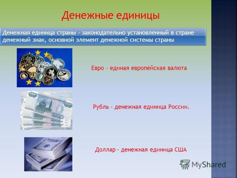 Денежные единицы Денежная единица страны - законодательно установленный в стране денежный знак, основной элемент денежной системы страны Доллар - денежная единица США Евро - единая европейская валюта Рубль - денежная единица России.