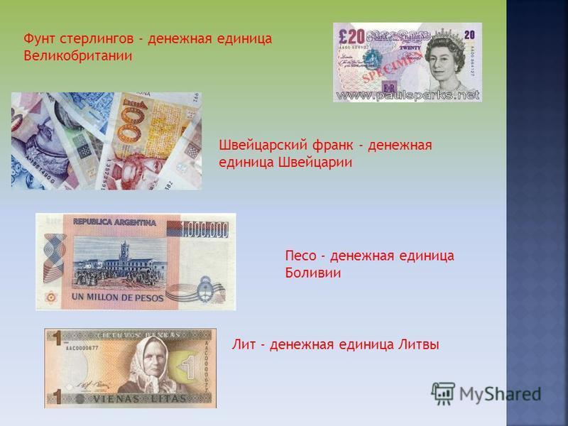 Фунт стерлингов - денежная единица Великобритании Швейцарский франк - денежная единица Швейцарии Песо - денежная единица Боливии Лит - денежная единица Литвы