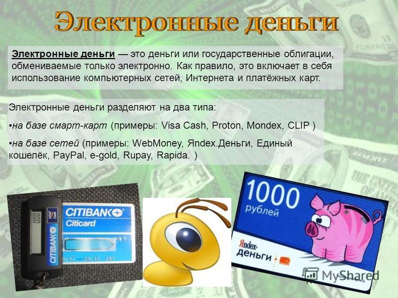 Электронные деньги это деньги или государственные облигации, обмениваемые только электронно. Как правило, это включает в себя использование компьютерных сетей, Интернета и платёжных карт. Электронные деньги разделяют на два типа: на базе смарт-карт (