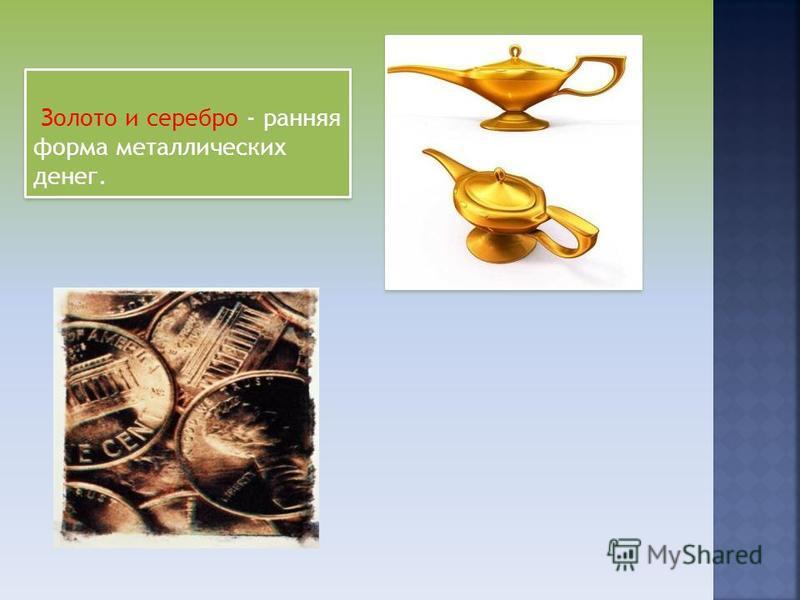 Золото и серебро - ранняя форма металлических денег.