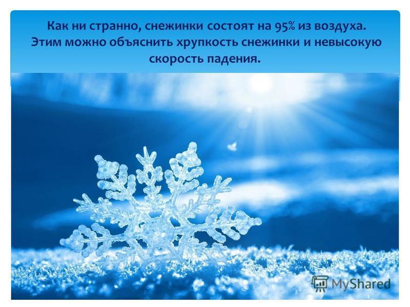 Как ни странно, снежинки состоят на 95% из воздуха. Этим можно объяснить хрупкость снежинки и невысокую скорость падения.