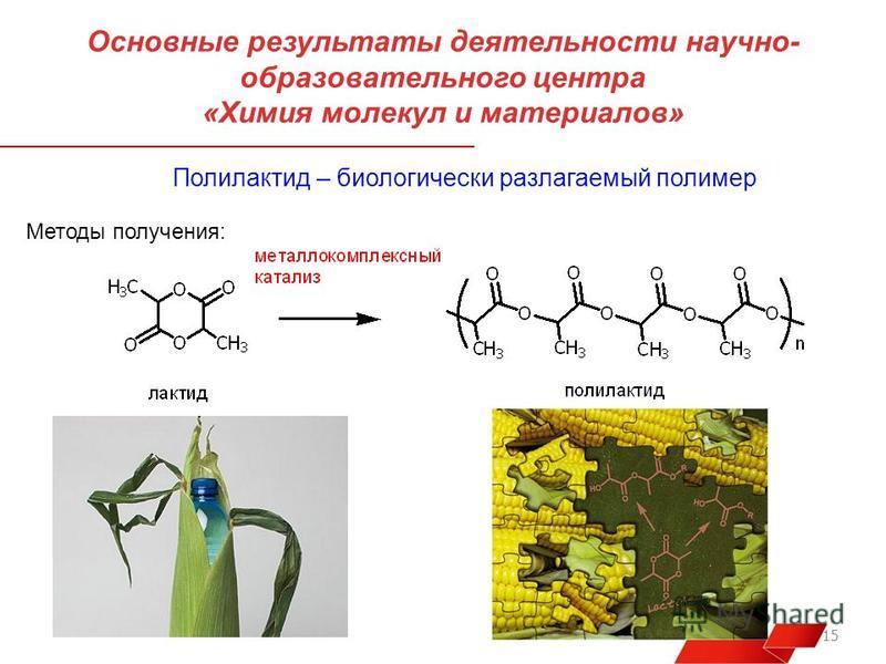 15 Основные результаты деятельности научно- образовательного центра «Химия молекул и материалов» Полилактит – биологически разлагаемый полимер Методы получения: