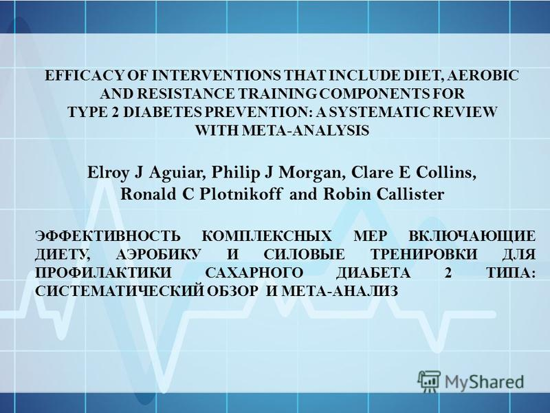 EFFICACY OF INTERVENTIONS THAT INCLUDE DIET, AEROBIC AND RESISTANCE TRAINING COMPONENTS FOR TYPE 2 DIABETES PREVENTION: A SYSTEMATIC REVIEW WITH META-ANALYSIS Elroy J Aguiar, Philip J Morgan, Clare E Collins, Ronald C Plotnikoff and Robin Callister Э