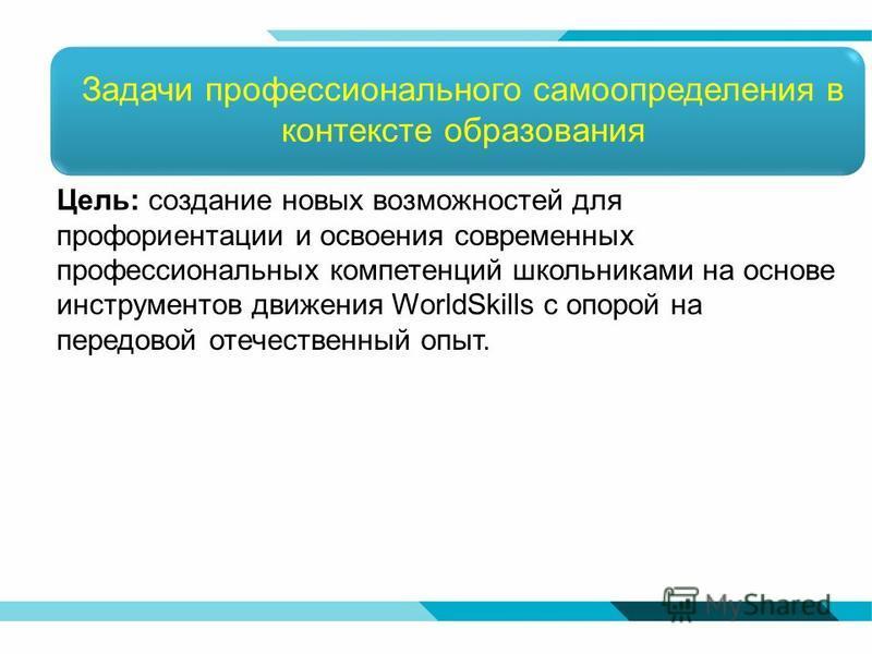 Задачи профессионального самоопределения в контексте образования Цель: создание новых возможностей для профориентации и освоения современных профессиональных компетенций школьниками на основе инструментов движения WorldSkills с опорой на передовой от