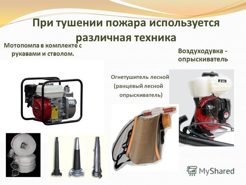 При тушении пожара используется различная техника Мотопомпа в комплекте с рукавами и стволом. Воздуходувка - опрыскиватель Огнетушитель лесной (ранцевый лесной опрыскиватель)