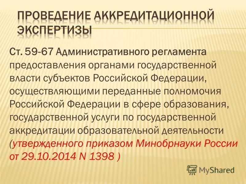 Ст. 59-67 Административного регламента предоставления органами государственной власти субъектов Российской Федерации, осуществляющими переданные полномочия Российской Федерации в сфере образования, государственной услуги по государственной аккредитац