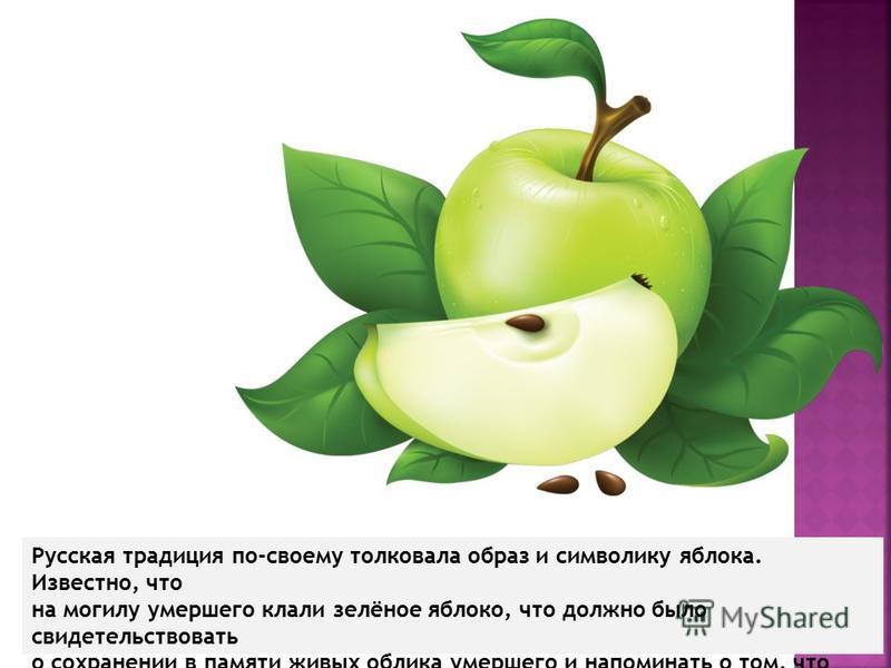 Русская традиция по-своему толковала образ и символику яблока. Известно, что на могилу умершего клали зелёное яблоко, что должно было свидетельствовать о сохранении в памяти живых облика умершего и напоминать о том, что жизнь на земле продолжается.