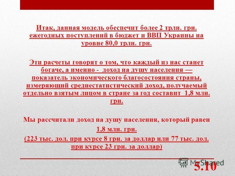 Итак, данная модель обеспечит более 2 трлн. грн. ежегодных поступлений в бюджет и ВВП Украины на уровне 80,0 трлн. грн. Эти расчеты говорят о том, что каждый из нас станет богаче, а именно - доход на душу населения показатель экономического благосост
