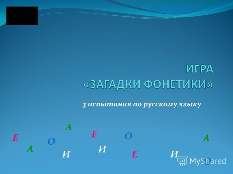 3 испытания по русскому языку А И Е О А А Е Е ИИ О О