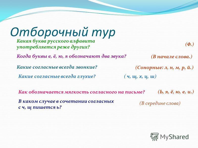 Отборочный тур Какая буква русского алфавита употребляется реже других? Когда буквы е, ё, ю, я обозначают два звука? Какие согласные всегда звонкие? Какие согласные всегда глухие? ( ч, щ, х, ц, ш) Как обозначается мягкость согласного на письме? В как