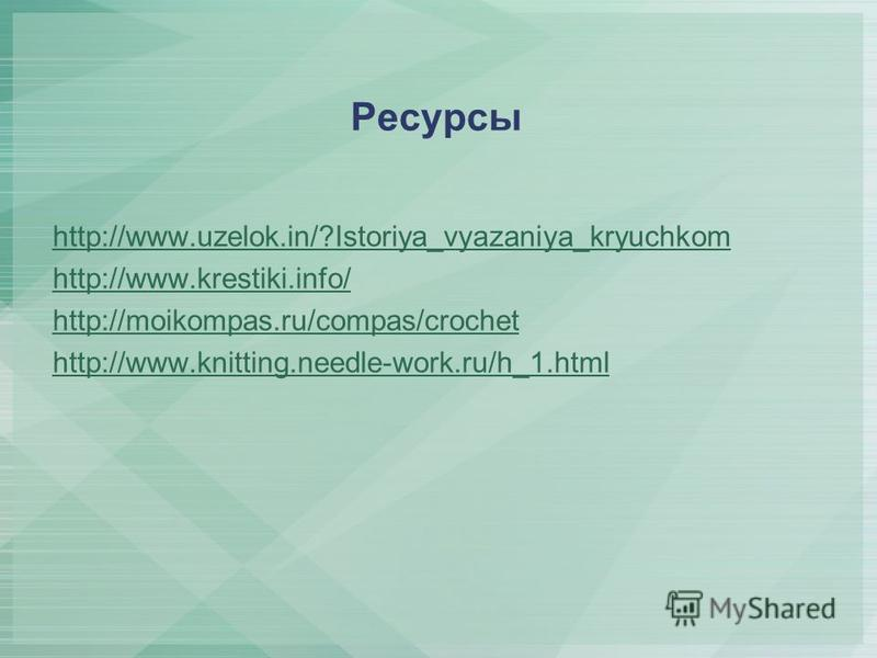 Ресурсы http://www.uzelok.in/?Istoriya_vyazaniya_kryuchkom http://www.krestiki.info/ http://moikompas.ru/compas/crochet http://www.knitting.needle-work.ru/h_1.html