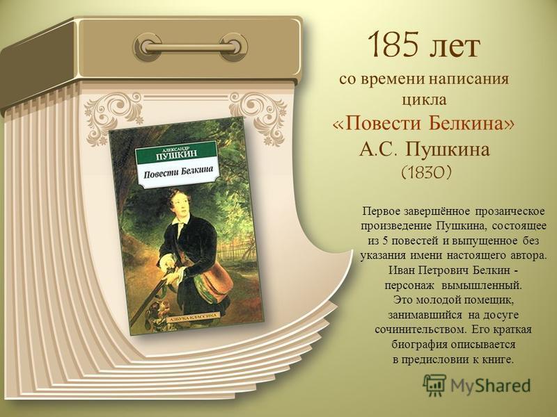 185 лет со времени написания цикла «Повести Белкина» А.С. Пушкина (1830) Первое завершённое прозаическое произведение Пушкина, состоящее из 5 повестей и выпущенное без указания имени настоящего автора. Иван Петрович Белкин - персонаж вымышленный. Это