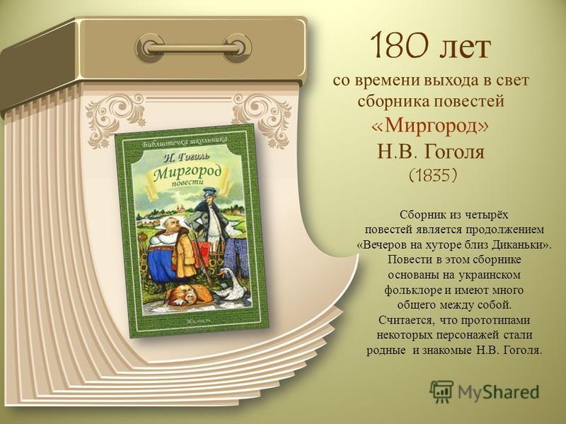 180 лет со времени выхода в свет сборника повестей «Миргород» Н.В. Гоголя (1835) Сборник из четырёх повестей является продолжением «Вечеров на хуторе близ Диканьки». Повести в этом сборнике основаны на украинском фольклоре и имеют много общего между