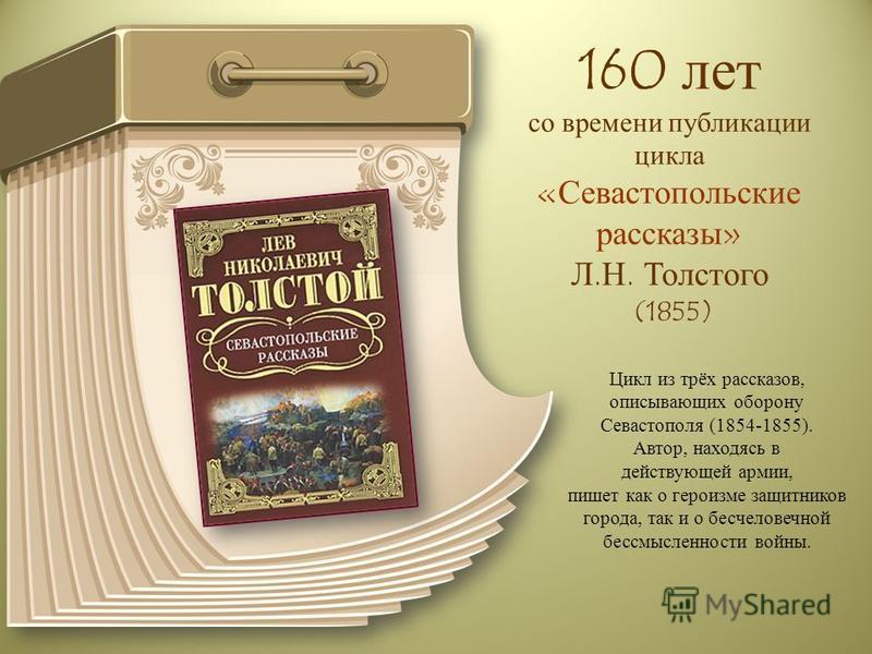 160 лет со времени публикации цикла «Севастопольские рассказы» Л.Н. Толстого (1855) Цикл из трёх рассказов, описывающих оборону Севастополя (1854-1855). Автор, находясь в действующей армии, пишет как о героизме защитников города, так и о бесчеловечно