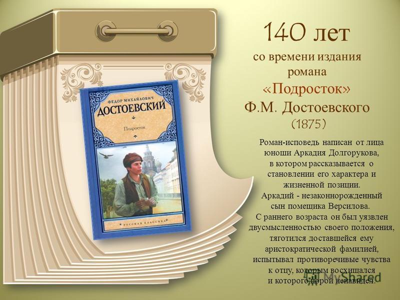 140 лет со времени издания романа «Подросток» Ф.М. Достоевского (1875) Роман-исповедь написан от лица юноши Аркадия Долгорукова, в котором рассказывается о становлении его характера и жизненной позиции. Аркадий - незаконнорожденный сын помещика Верси