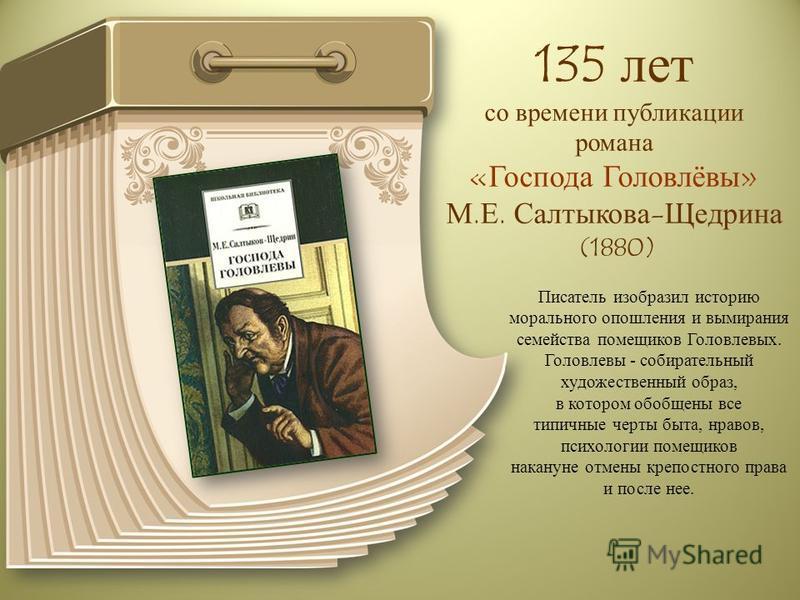 135 лет со времени публикации романа «Господа Головлёвы» М.Е. Салтыкова-Щедрина (1880) Писатель изобразил историю морального опошления и вымирания семейства помещиков Головлевых. Головлевы - собирательный художественный образ, в котором обобщены все