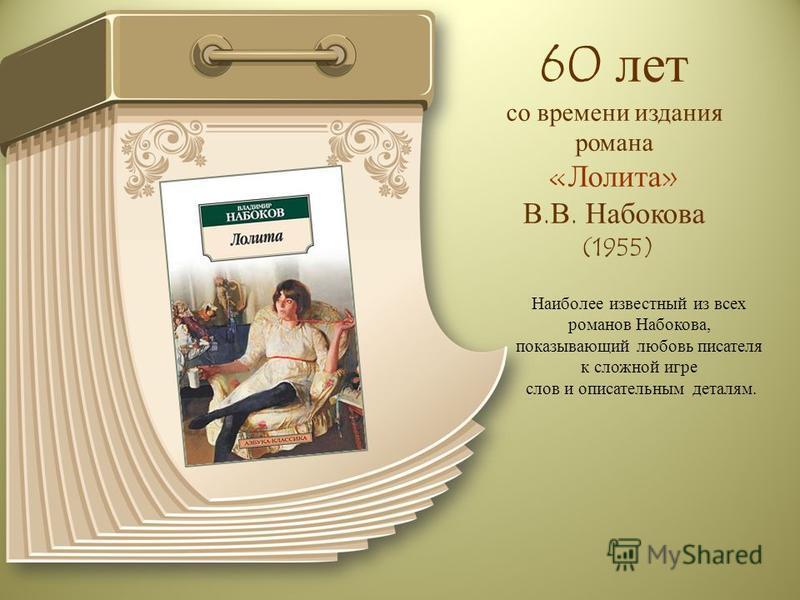 60 лет со времени издания романа «Лолита» В.В. Набокова (1955) Наиболее известный из всех романов Набокова, показывающий любовь писателя к сложной игре слов и описательным деталям.