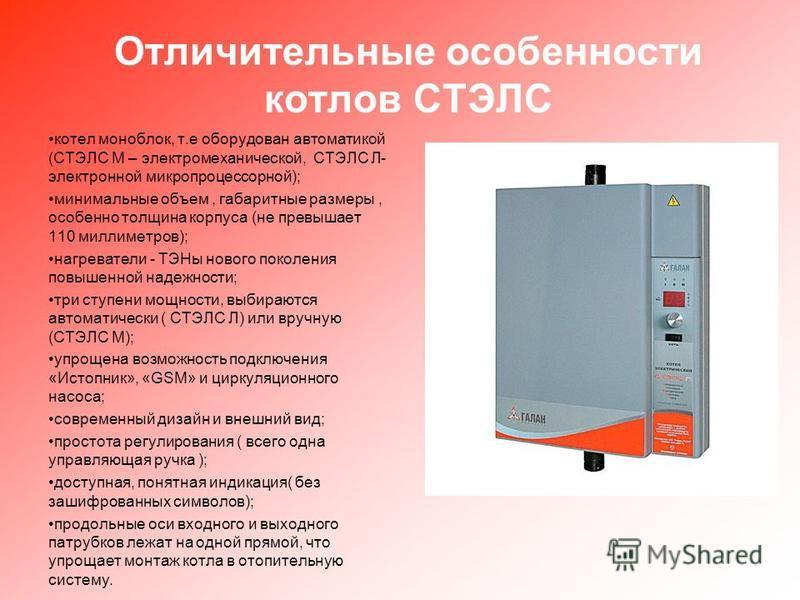 Отличительные особенности котлов СТЭЛС котел моноблок, т.е оборудован автоматикой (СТЭЛС М – электромеханической, СТЭЛС Л- электронной микропроцессорной); минимальные объем, габаритные размеры, особенно толщина корпуса (не превышает 110 миллиметров);