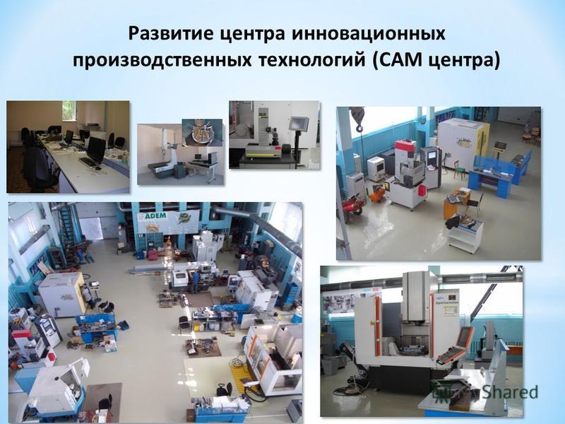 Развитие центра инновационных производственных технологий (САМ центра)