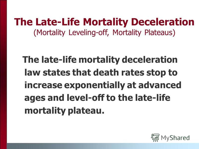The Late-Life Mortality Deceleration (Mortality Leveling-off, Mortality Plateaus) The late-life mortality deceleration law states that death rates stop to increase exponentially at advanced ages and level-off to the late-life mortality plateau.
