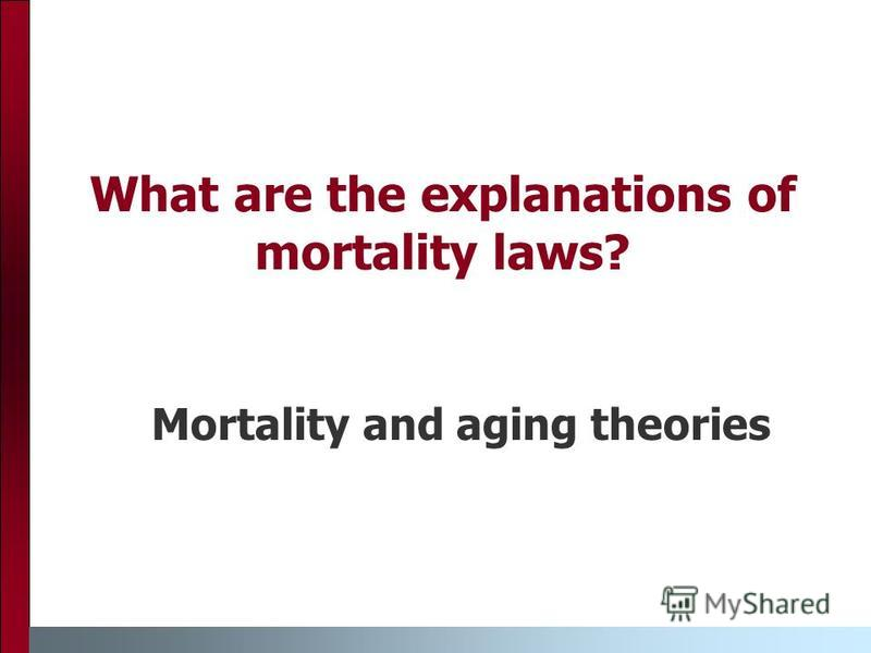 What are the explanations of mortality laws? Mortality and aging theories