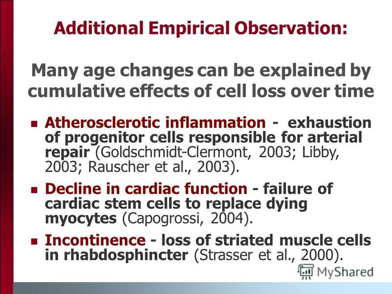 Additional Empirical Observation: Many age changes can be explained by cumulative effects of cell loss over time Atherosclerotic inflammation - exhaustion of progenitor cells responsible for arterial repair (Goldschmidt-Clermont, 2003; Libby, 2003; R