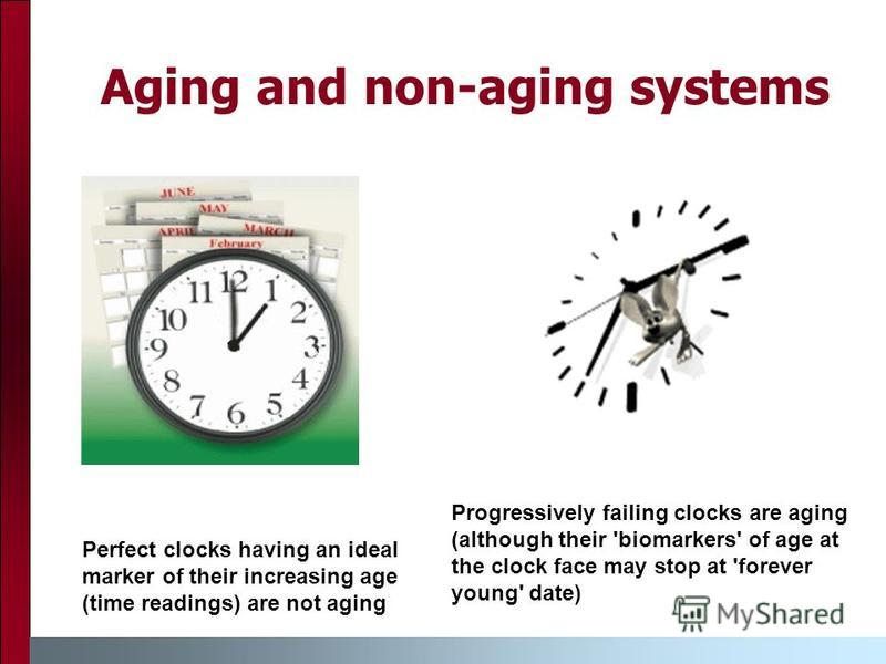Aging and non-aging systems Perfect clocks having an ideal marker of their increasing age (time readings) are not aging Progressively failing clocks are aging (although their 'biomarkers' of age at the clock face may stop at 'forever young' date)