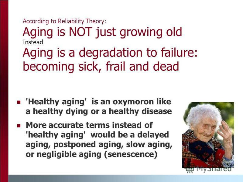 According to Reliability Theory: Aging is NOT just growing old Instead Aging is a degradation to failure: becoming sick, frail and dead 'Healthy aging' is an oxymoron like a healthy dying or a healthy disease More accurate terms instead of 'healthy a