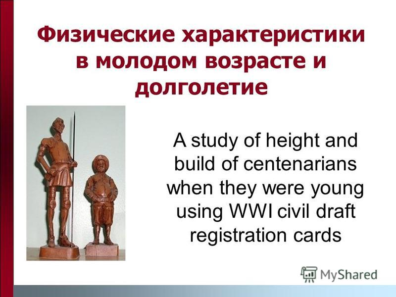 Физические характеристики в молодом возрасте и долголетие A study of height and build of centenarians when they were young using WWI civil draft registration cards