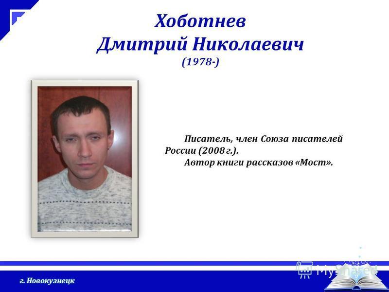 Хоботнев Дмитрий Николаевич (1978-) Писатель, член Союза писателей России (2008 г.). Автор книги рассказов «Мост».