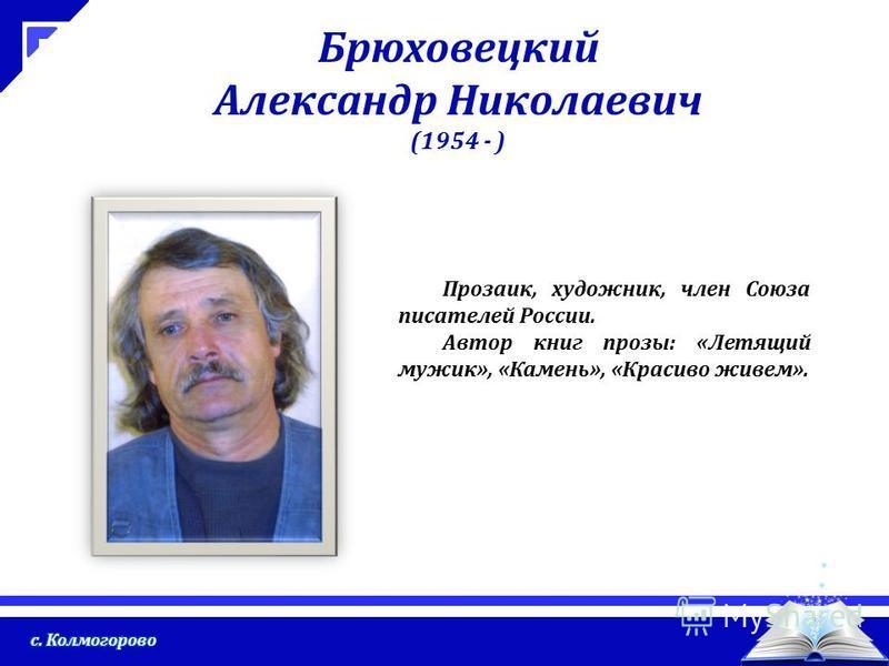 Брюховецкий Александр Николаевич (1954 - ) Прозаик, художник, член Союза писателей России. Автор книг прозы: «Летящий мужик», «Камень», «Красиво живем».