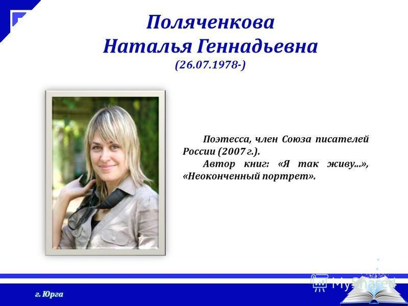Поляченкова Наталья Геннадьевна (26.07.1978-) Поэтесса, член Союза писателей России (2007 г.). Автор книг: «Я так живу...», «Неоконченный портрет».