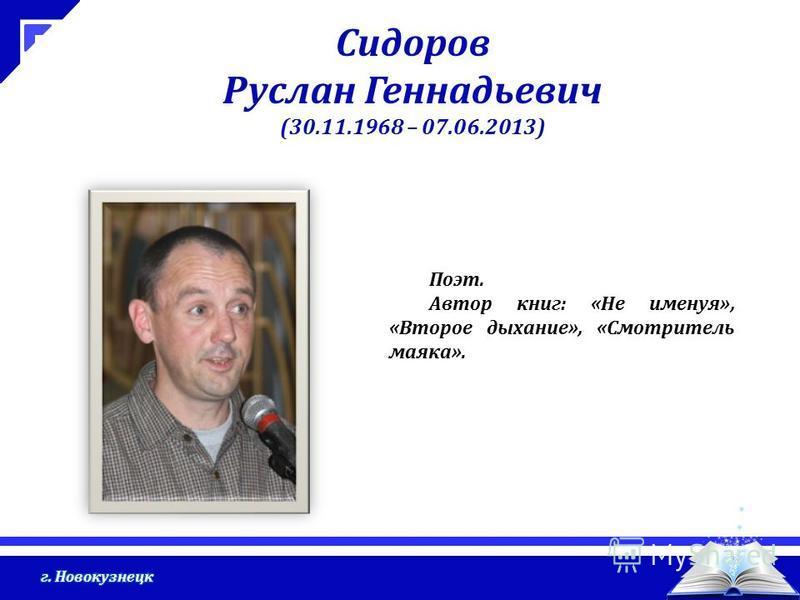 Сидоров Руслан Геннадьевич (30.11.1968 – 07.06.2013) Поэт. Автор книг: «Не именуя», «Второе дыхание», «Смотритель маяка».