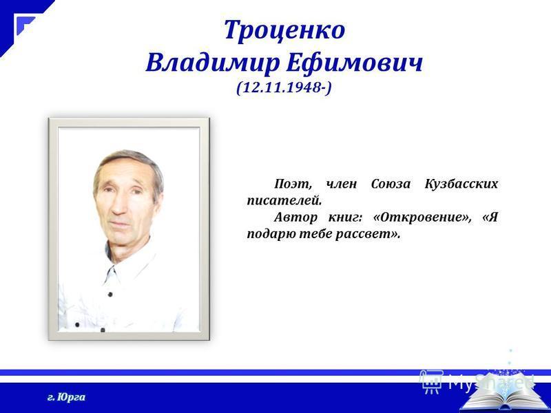 Троценко Владимир Ефимович (12.11.1948-) Поэт, член Союза Кузбасских писателей. Автор книг: «Откровение», «Я подарю тебе рассвет».