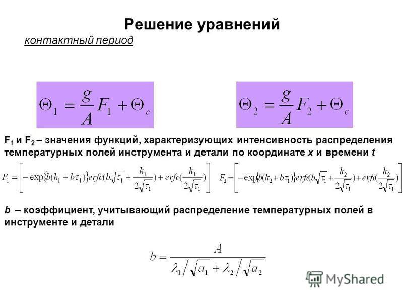 Решение уравнений контактный период F 1 и F 2 – значения функций, характеризующих интенсивность распределения температурных полей инструмента и детали по координате х и времени t b – коэффициент, учитывающий распределение температурных полей в инстру