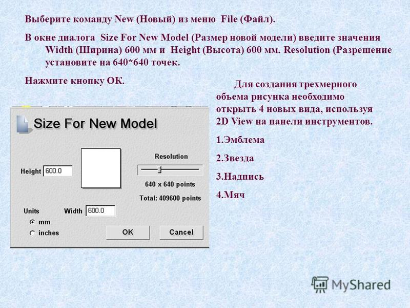 Выберите команду New (Новый) из меню File (Файл). В окне диалога Size For New Model (Размер новой модели) введите значения Width (Ширина) 600 мм и Height (Высота) 600 мм. Resolution (Разрешение установите на 640*640 точек. Нажмите кнопку ОК. Для созд