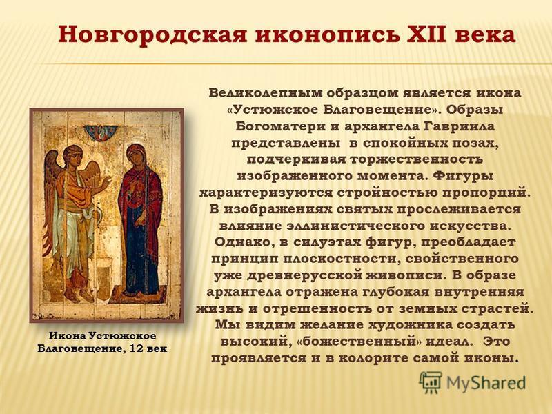 Великолепным образцом является икона «Устюжское Благовещение». Образы Богоматери и архангела Гавриила представлены в спокойных позах, подчеркивая торжественность изображенного момента. Фигуры характеризуются стройностью пропорций. В изображениях свят