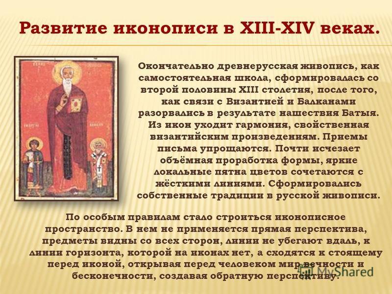 Развитие иконописи в XIII-XIV веках. Окончательно древнерусская живопись, как самостоятельная школа, сформировалась со второй половины XIII столетия, после того, как связи с Византией и Балканами разорвались в результате нашествия Батыя. Из икон уход