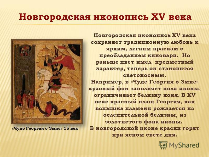 Новгородская иконопись XV века сохраняет традиционную любовь к ярким, легким краскам с преобладанием киновари. Но раньше цвет имел предметный характер, теперь он становится светоносным. Например, в «Чуде Георгия о Змие» красный фон заполняет поля ико